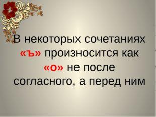 В некоторых сочетаниях «ъ» произносится как «о» не после согласного, а перед