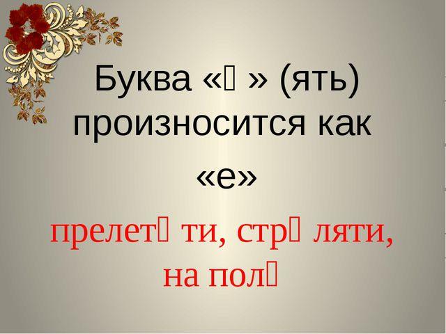 Буква «ѣ» (ять) произносится как «е» прелетѣти, стрѣляти, на полѣ