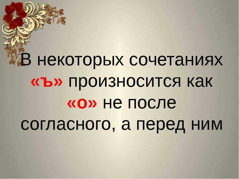 В некоторых сочетаниях «ъ» произносится как «о» не после согласного, а перед...