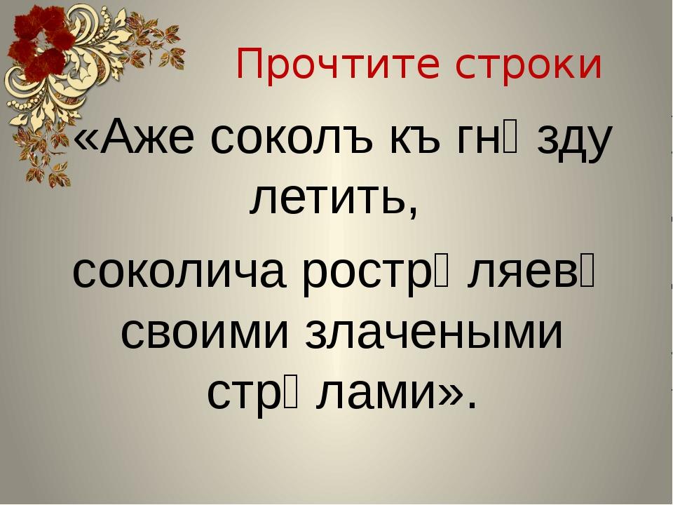Прочтите строки «Аже соколъ къ гнѣзду летить, соколича рострѣляевѣ своими зла...