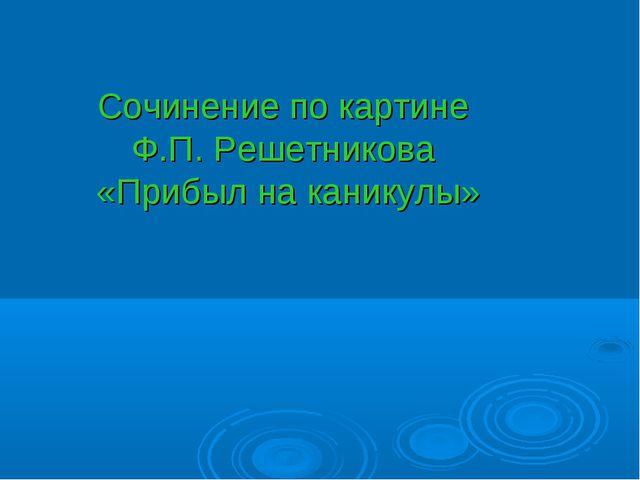 Сочинение по картине Ф.П. Решетникова «Прибыл на каникулы»