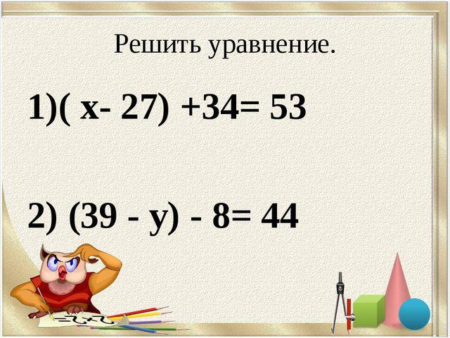 Решить уравнение. ( х- 27) +34= 53 2) (39 - у) - 8= 44