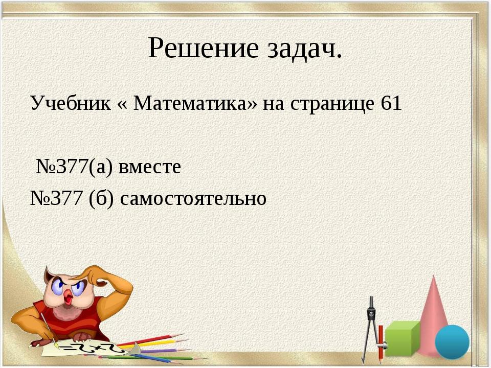 Решение задач. Учебник « Математика» на странице 61 №377(а) вместе №377 (б) с...