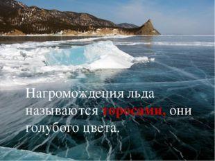 Нагромождения льда называются торосами, они голубого цвета.