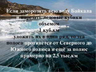 Если заморозить всю воду Байкала и нарезать ледовые кубики объемом 1 куб.км у
