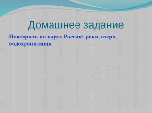 Домашнее задание Повторить по карте России: реки, озера, водохранилища.