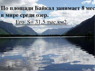 По площади Байкал занимает 8 место в мире среди озер. Его S= 31,5 тыс.км2.