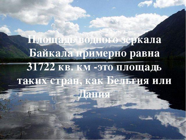 Площадь водного зеркала Байкала примерно равна 31722 кв. км -это площадь таки...