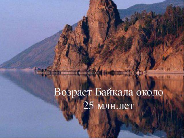 Возраст Байкала около 25 млн.лет