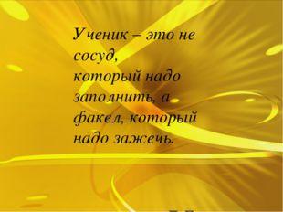Ученик – это не сосуд,  который надо заполнить, а факел, который надо зажечь