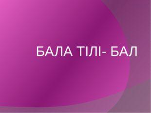 БАЛА ТІЛІ- БАЛ