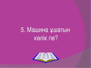 5. Машина ұшатын көлік пе?