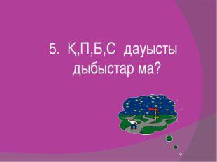 5. Қ,П,Б,С дауысты дыбыстар ма?