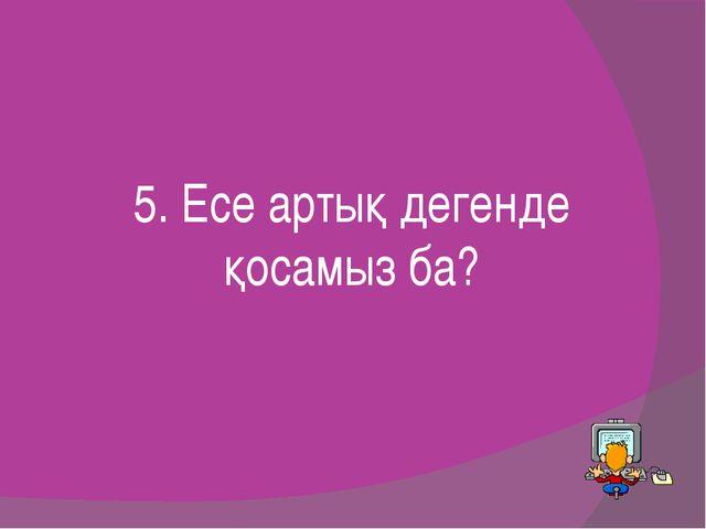 5. Есе артық дегенде қосамыз ба?