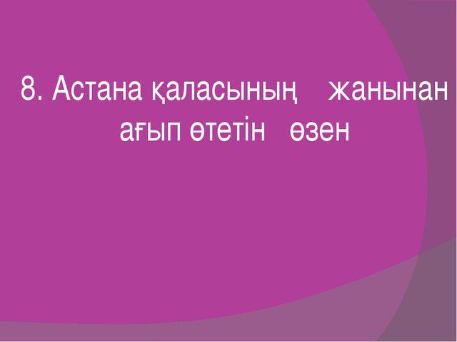 8. Астана қаласының жанынан ағып өтетін өзен