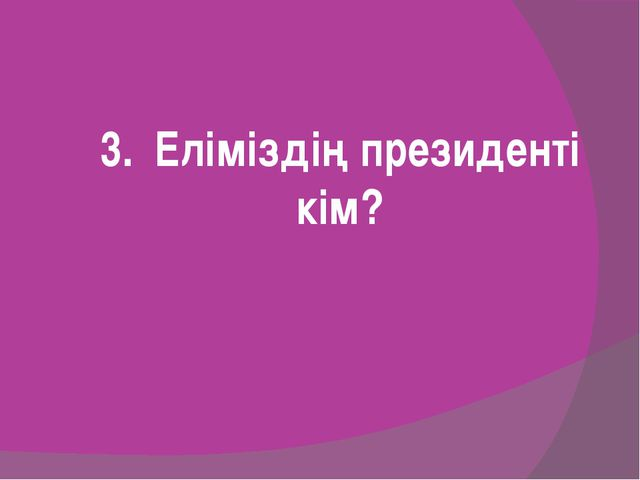 3. Еліміздің президенті кім?