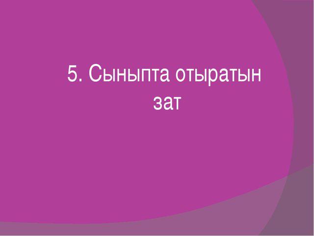 5. Сыныпта отыратын зат