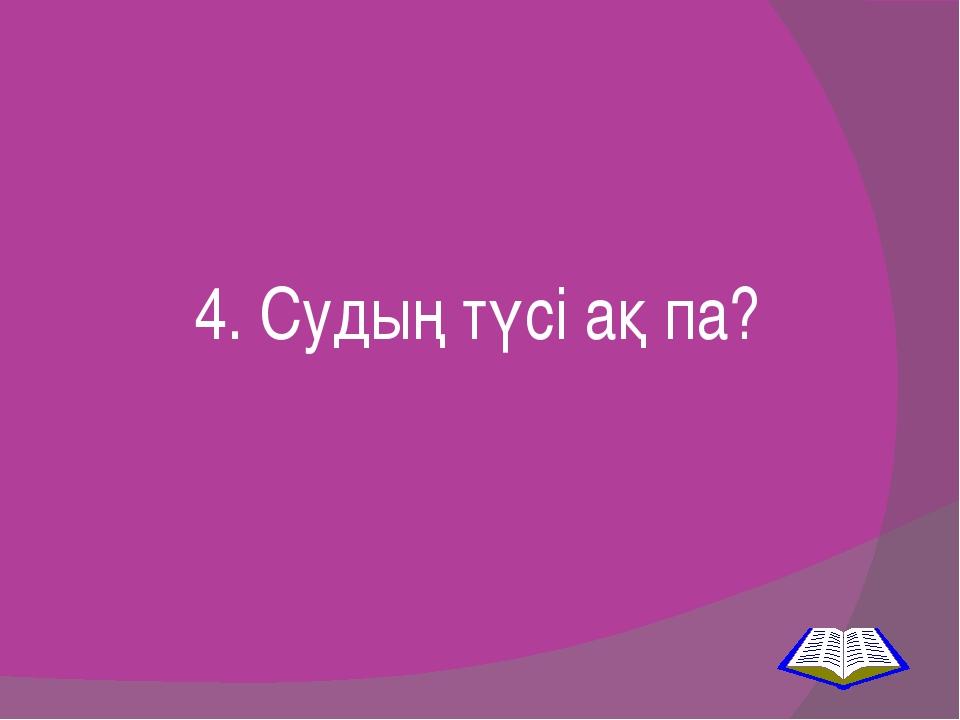 4. Судың түсі ақ па?
