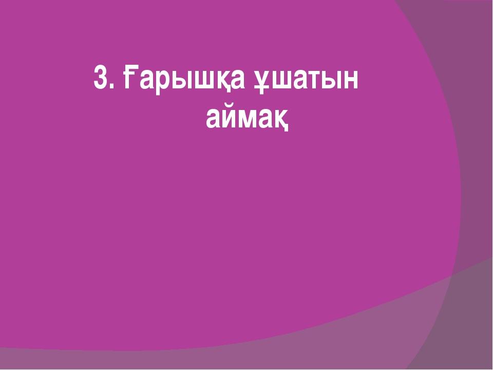3. Ғарышқа ұшатын аймақ