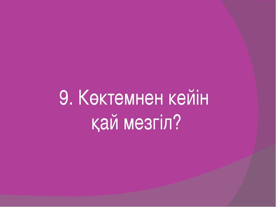 9. Көктемнен кейін қай мезгіл?