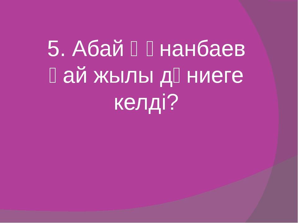 5. Абай Құнанбаев қай жылы дүниеге келді?