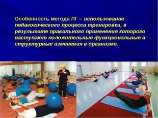 Особенность метода ЛГ – использование педагогического процесса тренировки, в