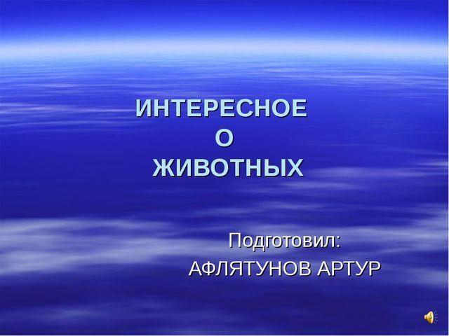 ИНТЕРЕСНОЕ О ЖИВОТНЫХ Подготовил: АФЛЯТУНОВ АРТУР