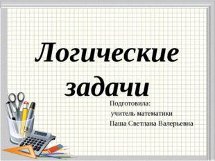 Логические задачи Подготовила: учитель математики Паша Светлана Валерьевна