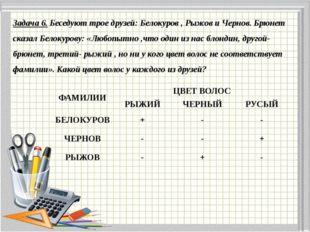 Задача 6. Беседуют трое друзей: Белокуров , Рыжов и Чернов. Брюнет сказал Бел