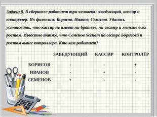 Задача 8. В сберкассе работает три человека: заведующий, кассир и контролер.