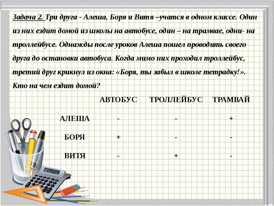 Задача 2. Три друга - Алеша, Боря и Витя –учатся в одном классе. Один из них...