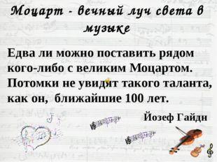 Моцарт - вечный луч света в музыке Едва ли можно поставить рядом кого-либо с