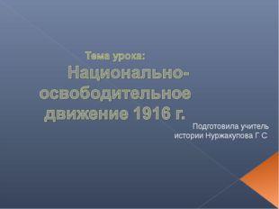 Подготовила учитель истории Нуржакупова Г С