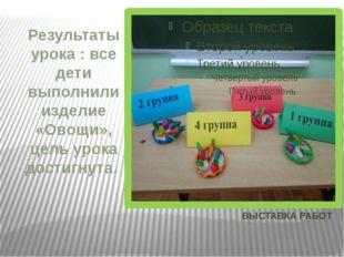 ВЫСТАВКА РАБОТ Результаты урока : все дети выполнили изделие «Овощи», цель ур