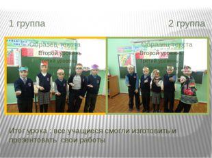 Итог урока : все учащиеся смогли изготовить и презентовать свои работы 1 груп