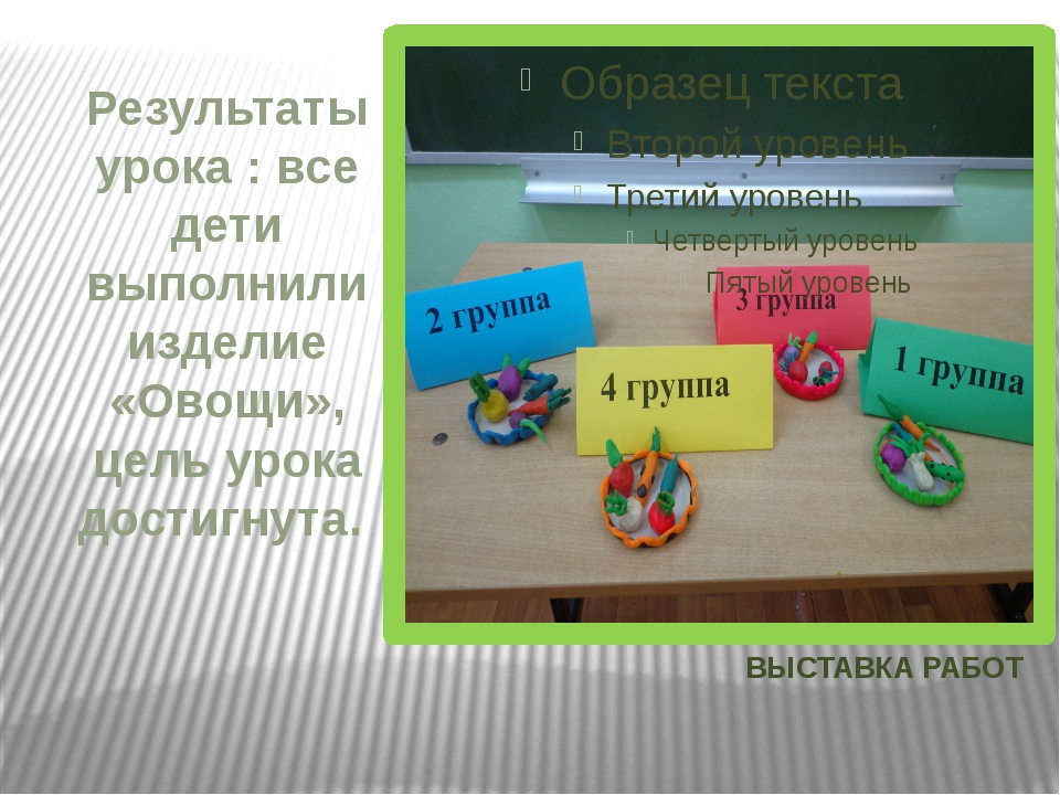 ВЫСТАВКА РАБОТ Результаты урока : все дети выполнили изделие «Овощи», цель ур...