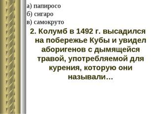 а) папиросо б) сигаро в) самокруто 2. Колумб в 1492 г. высадился на побережье