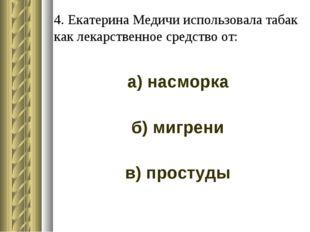 4. Екатерина Медичи использовала табак как лекарственное средство от: а) насм