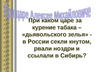 При каком царе за курение табака – «дьявольского зелья» - в России секли кнут