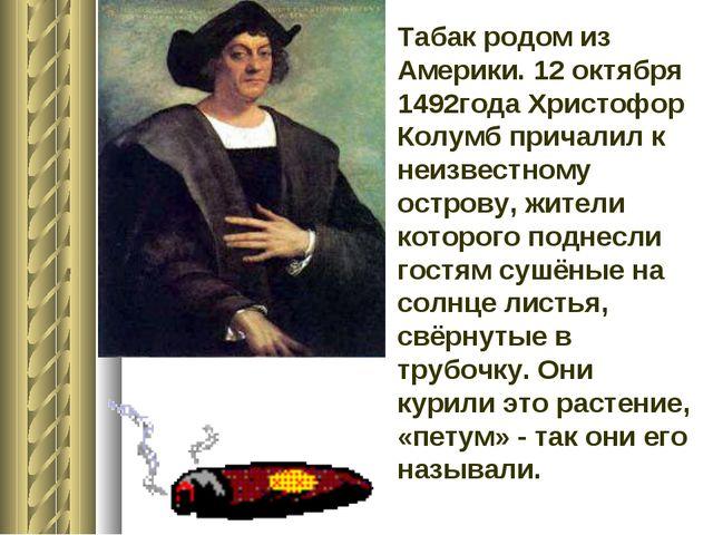 Табак родом из Америки. 12 октября 1492года Христофор Колумб причалил к неизв...