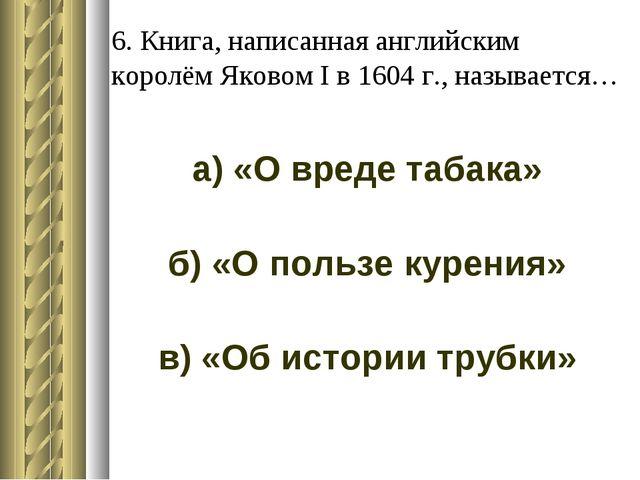 6. Книга, написанная английским королём Яковом I в 1604 г., называется… а) «О...