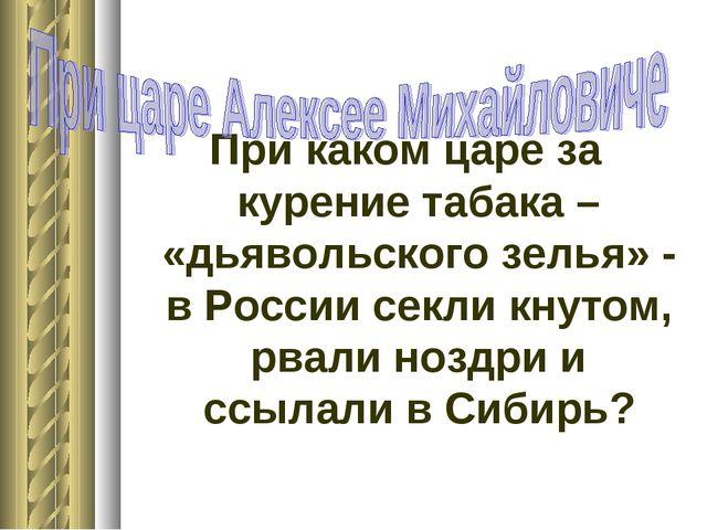 При каком царе за курение табака – «дьявольского зелья» - в России секли кнут...