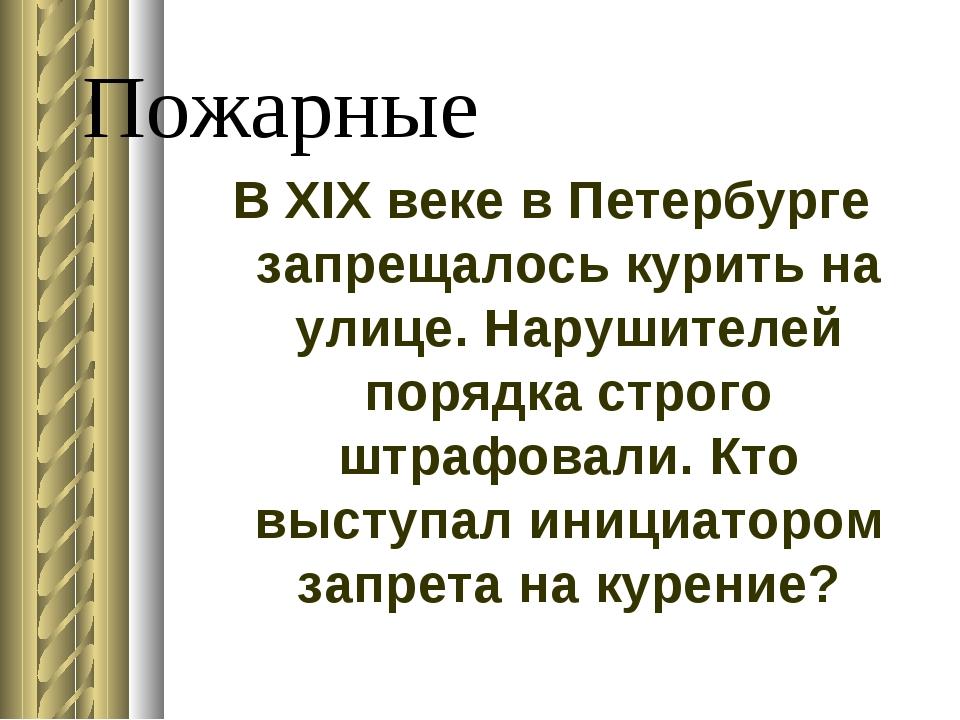 Пожарные В XIX веке в Петербурге запрещалось курить на улице. Нарушителей пор...