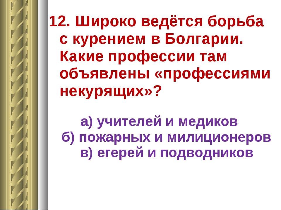 12. Широко ведётся борьба с курением в Болгарии. Какие профессии там объявлен...