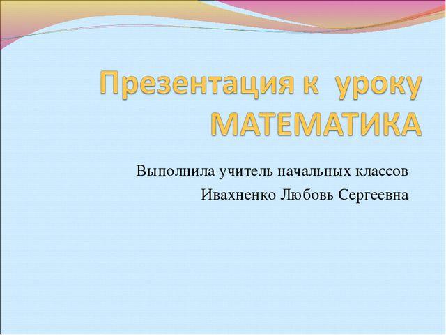 Выполнила учитель начальных классов Ивахненко Любовь Сергеевна