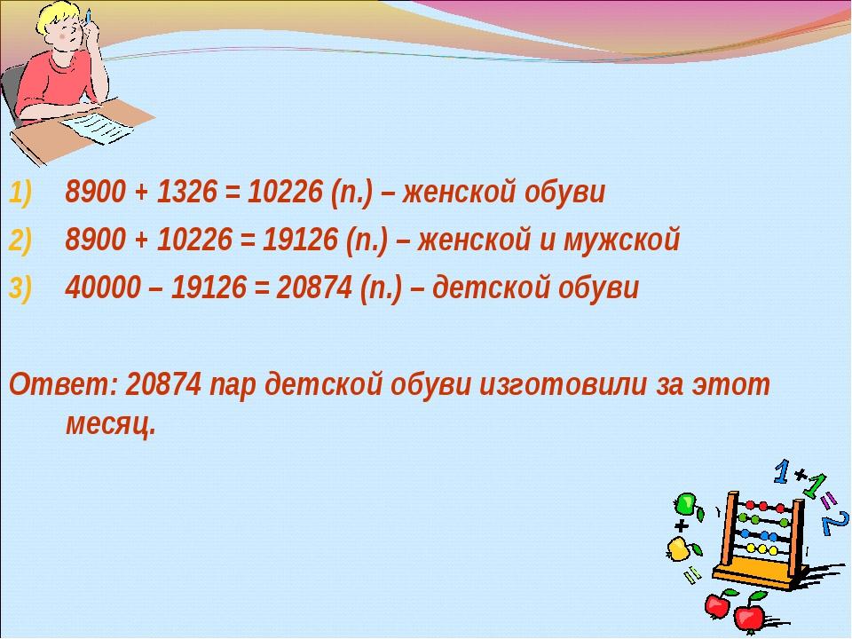 8900 + 1326 = 10226 (п.) – женской обуви 8900 + 10226 = 19126 (п.) – женской...