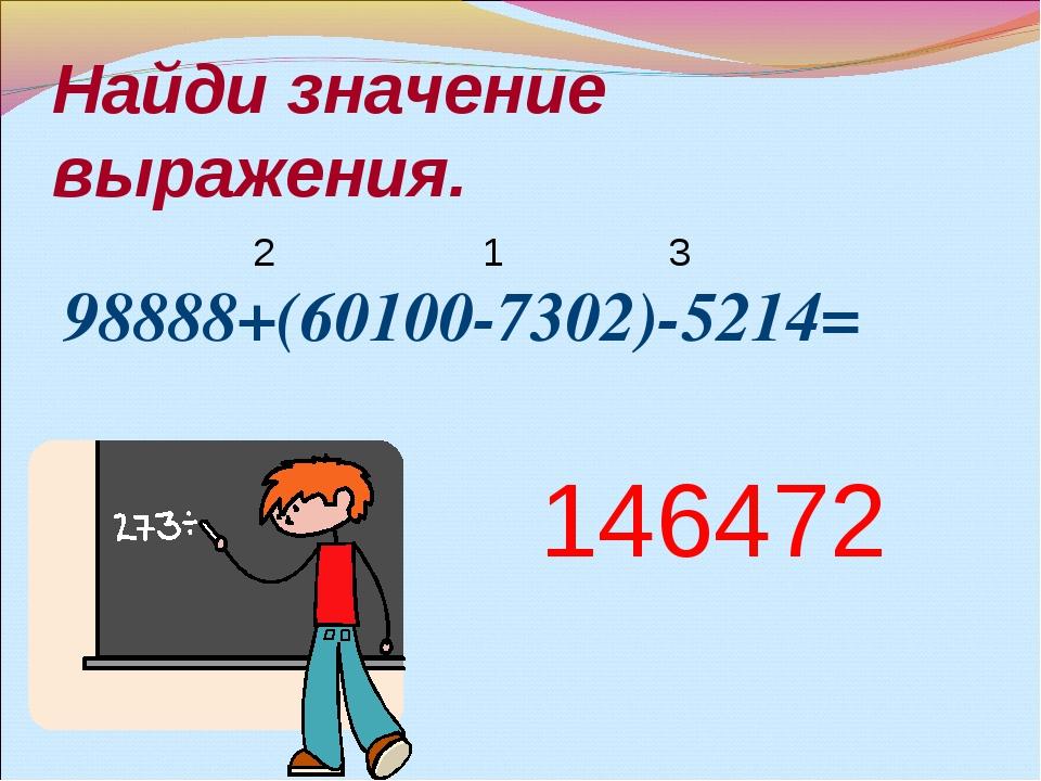 Найди значение выражения. 98888+(60100-7302)-5214= 1 2 146472 3