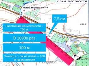 7,5 см Расстояние на местности – 750 м. Во сколько раз расстояние на местност