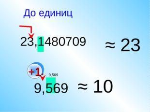 23,1480709 ≈ 23 9,569 ≈ 10 До единиц +1 9,569