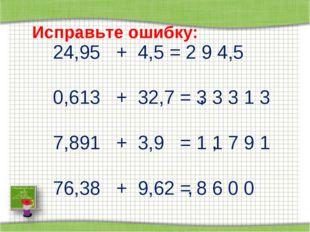 Исправьте ошибку: 24,95 + 4,5 = 2 9 4,5 0,613 + 32,7 = 3 3 3 1 3 7,891 + 3,9